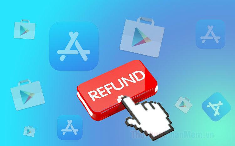 Hướng dẫn hoàn tiền (Refund) ứng dụng đã mua trên Google Play, App Store
